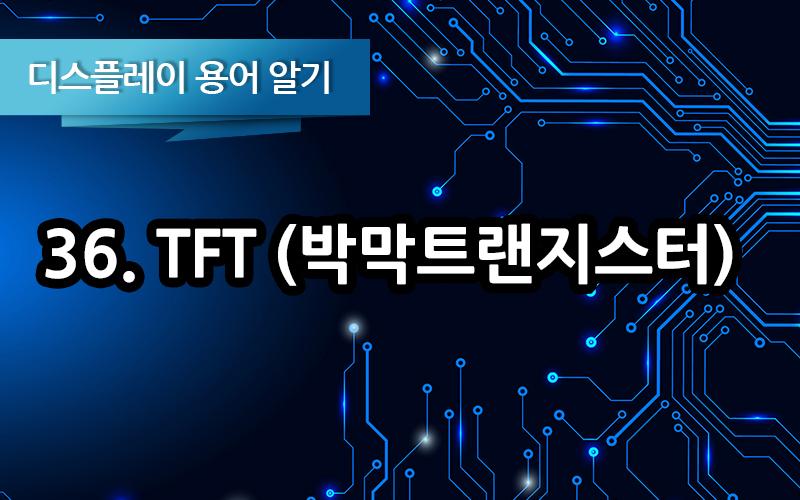 [디스플레이 용어알기] 36. TFT (박막트랜지스터)