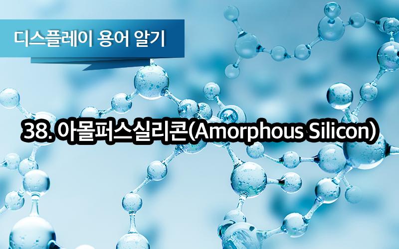 [디스플레이 용어알기] 38. 아몰퍼스실리콘 (Amorphous Silicon, a-Si, 비정질실리콘)