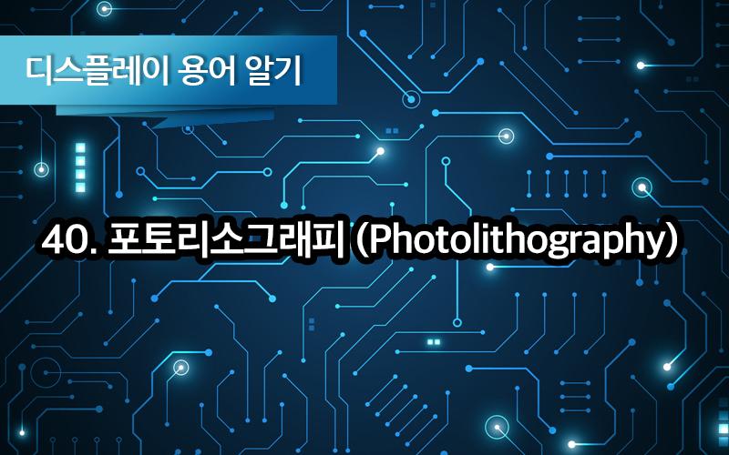 [디스플레이 용어알기] 40. 포토리소그래피 (Photolithography), 포토 공정