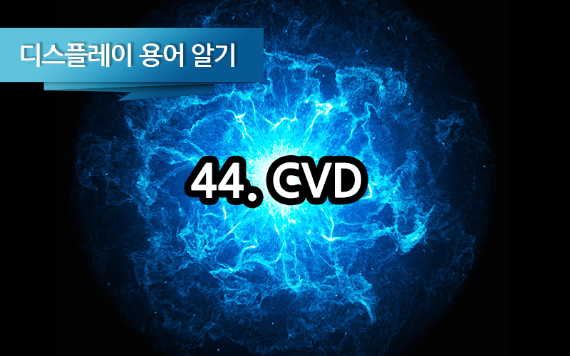 [디스플레이 용어알기] 44. CVD (Chemical Vapor Deposition) 증착